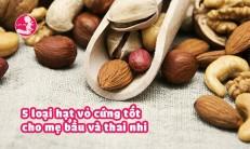 5 loại hạt vỏ cứng nhiều dinh dưỡng nhất cho mẹ bầu và thai nhi