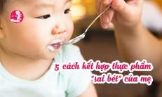 """5 cách kết hợp thực phẩm """"sai bét"""" của mẹ"""